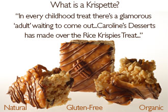 What is a Krispette?A gluten-free delight!Our crispy rice treats are truly decadent creations using only natural and organic ingredients. 'In every childhood treat there's a glamorous 'adult' waiting to come out...Caroline's Desserts has made over the Rice Krispies Treat...